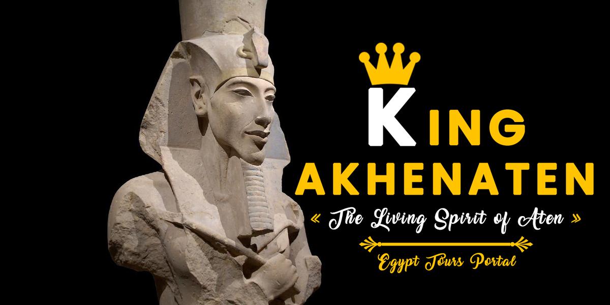 King Akhenaten The Living Spirit of Aten - Egypt Tours Portal