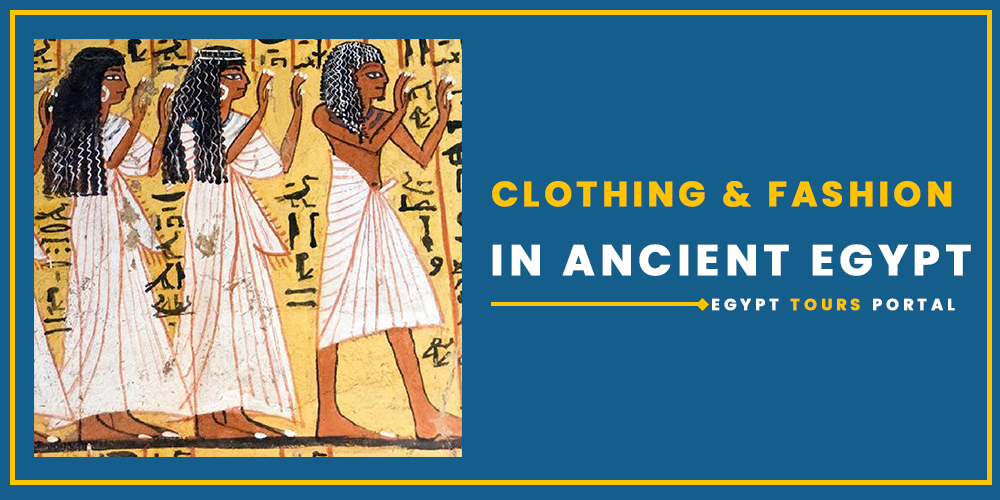 Clothing and Fashion in Ancient Egypt - Egypt Tours Portal