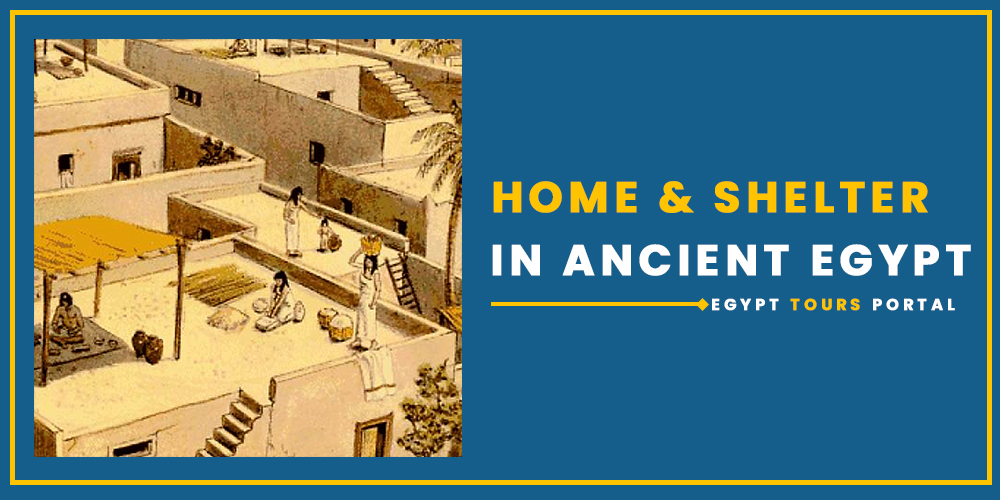 Home and Shelter in Ancient Egypt - Egypt Tours Portal